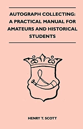 Autograph Collecting: A Practical Manual for Amateurs and Historical Students - Containing Ample ...