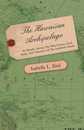 9781446521397: The Hawaiian Archipelago - Six Months Among The Palm Groves, Coral Reefs, And Volcanoes Of The Sandwich Islands