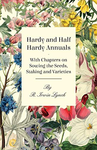 Hardy and Half Hardy Annuals - With Chapters on Sowing the Seeds, Staking and Varieties: R. Irwin ...