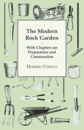 The Modern Rock Garden - With Chapters on Preparation and Construction: Herbert Cowley