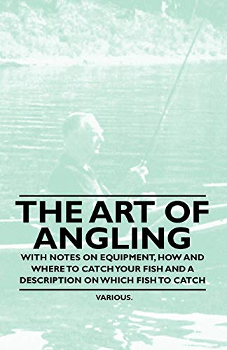 The Art of Angling - With Notes on Equipment, How and Where to Catch Your Fish and a Description on...