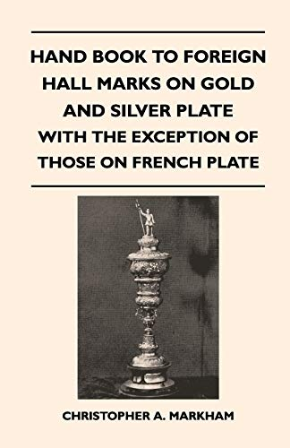 Hand Book to Foreign Hall Marks on Gold and Silver Plate - With the Exception of Those on French ...