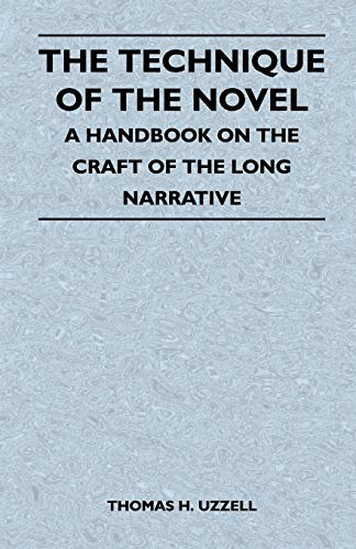 The Technique of the Novel - A Handbook on the Craft of the Long Narrative: Thomas H. Uzzell