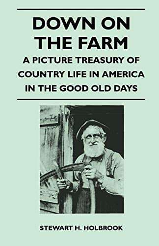 Down on the Farm - A Picture Treasury of Country Life in America in the Good Old Days: Stewart H. ...