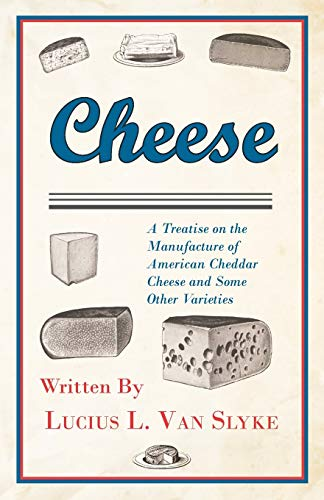 Cheese - A Treatise on the Manufacture of American Cheddar Cheese and Some Other Varieties: Lucius ...