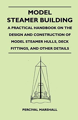 Model Steamer Building - A Practical Handbook on the Design and Construction of Model Steamer Hulls, Deck Fittings, and Other Details (9781446526880) by Percival Marshall