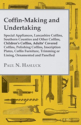 9781446526941: Coffin-Making and Undertaking - Special Appliances, Lancashire Coffins, Southern Counties and Other Coffins, Children's Coffins, Adults' Covered ... Trimming or Lining, Ornamented and Panelled