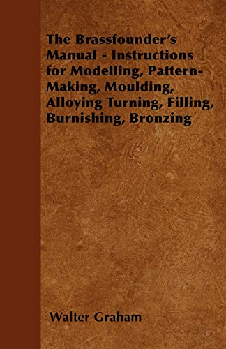 The Brassfounders Manual - Instructions for Modelling, Pattern-Making, Moulding, Alloying Turning, ...