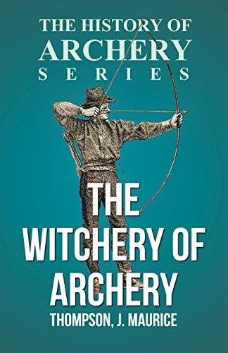The Witchery of Archery: Thompson, J. Maurice