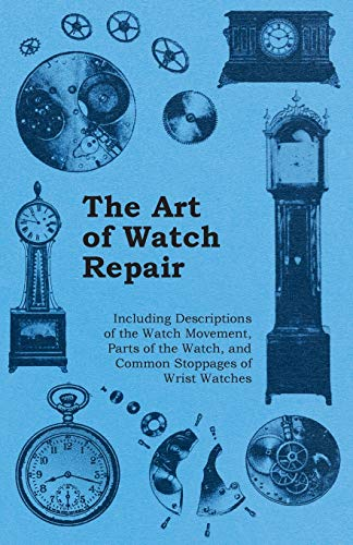 9781446529478: The Art of Watch Repair - Including Descriptions of the Watch Movement, Parts of the Watch, and Common Stoppages of Wrist Watches