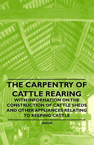 9781446530214: The Carpentry of Cattle Rearing - With Information on the Construction of Cattle Sheds and Other Appliances Relating to Keeping Cattle