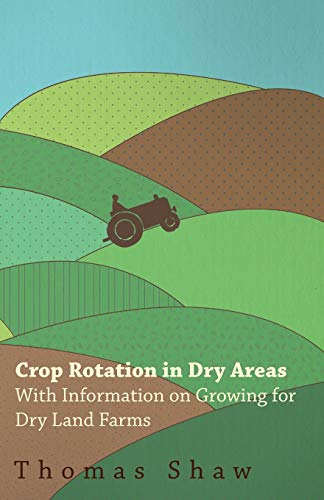 Crop Rotation in Dry Areas - With Information on Growing for Dry Land Farms: Thomas Shaw