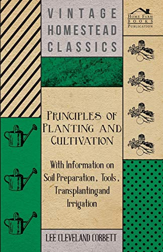 9781446530481: Principles of Planting and Cultivation - With Information on Soil Preparation, Tools, Transplanting and Irrigation