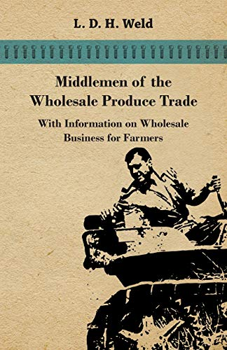Middlemen of the Wholesale Produce Trade - With Information on Wholesale Business for Farmers: L. D...