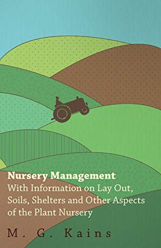 Nursery Management - With Information on Lay Out, Soils, Shelters and Other Aspects of the Plant ...