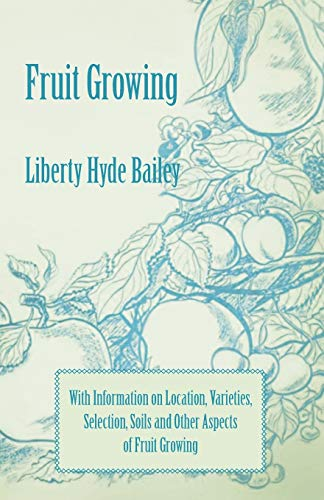 Fruit Growing - With Information on Location, Varieties, Selection, Soils and Other Aspects of ...