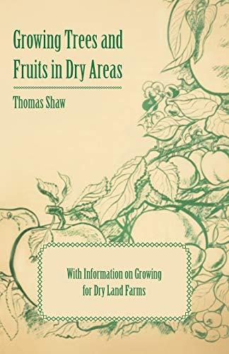 Growing Trees and Fruits in Dry Areas - With Information on Growing for Dry Land Farms: Thomas Shaw