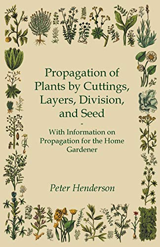 Propagation of Plants by Cuttings, Layers, Division, and Seed - With Information on Propagation for...