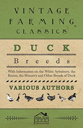 Duck Breeds - With Information on the White Aylesbury, the Rouen, the Muscovy and Other Breeds of ...