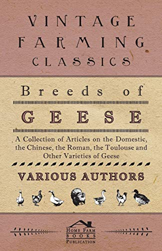 Breeds of Geese - A Collection of Articles on the Domestic, the Chinese, the Roman, the Toulouse ...