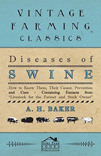 Diseases of Swine - How to Know Them, Their Causes, Prevention and Cure - Containing Extracts from ...