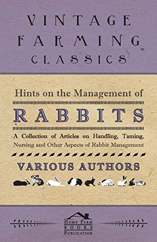 Hints on the Management of Rabbits - A Collection of Articles on Handling, Taming, Nursing and ...