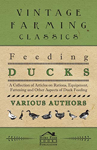 Feeding Ducks - A Collection of Articles on Rations, Equipment, Fattening and Other Aspects of Duck...