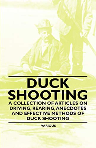 Duck Shooting - A Collection of Articles on Driving, Rearing, Anecdotes and Effective Methods of ...