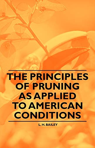 The Principles of Pruning as Applied to American Conditions: L. H. Bailey