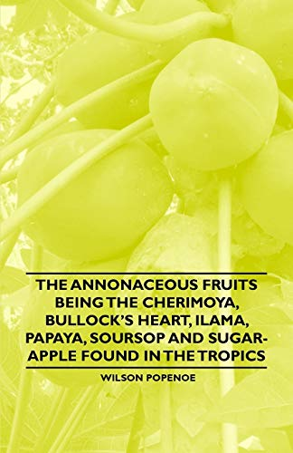 9781446537978: The Annonaceous Fruits Being the Cherimoya, Bullock's Heart, Ilama, Papaya, Soursop and Sugar-Apple Found in the Tropics