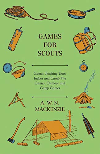 Games for Scouts - Games Teaching Tests: Indoor and Camp Fire Games, Outdoor and Camp Games: A. W. ...