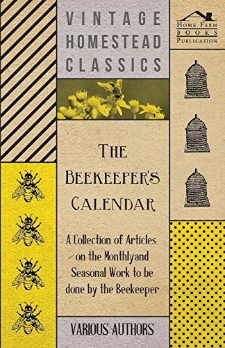 The Beekeeper's Calendar - A Collection of Articles on the Monthly and Seasonal Work to Be Done...