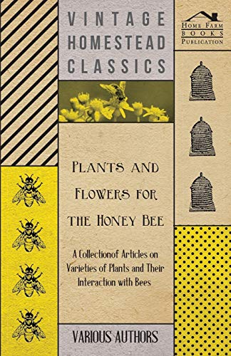 9781446542460: Plants and Flowers for the Honey Bee - A Collection of Articles on Varieties of Plants and Their Interaction with Bees