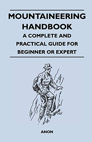 Mountaineering Handbook - A Complete and Practical Guide for Beginner or Expert: Anon