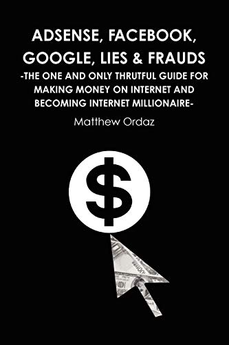 9781446661222: Adsense, Facebook, Google, Lies & Frauds -The one and only truthful guide for making money on internet and becoming Internet millionaire-
