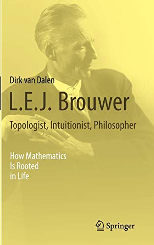 9781447146155: L.E.J. Brouwer – Topologist, Intuitionist, Philosopher: How Mathematics Is Rooted in Life