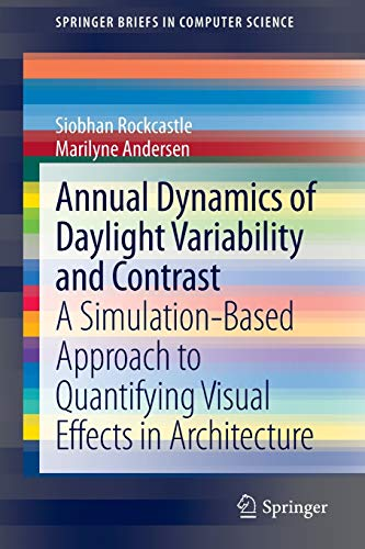 9781447152323: Annual Dynamics of Daylight Variability and Contrast: A Simulation-Based Approach to Quantifying Visual Effects in Architecture (SpringerBriefs in Computer Science)
