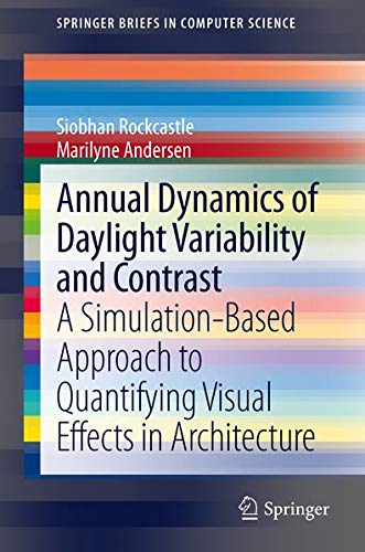 9781447152330: Annual Dynamics of Daylight Variability and Contrast: A Simulation-Based Approach to Quantifying Visual Effects in Architecture