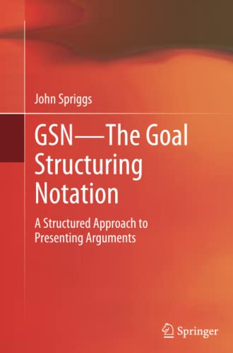 9781447160076: GSN - The Goal Structuring Notation: A Structured Approach to Presenting Arguments