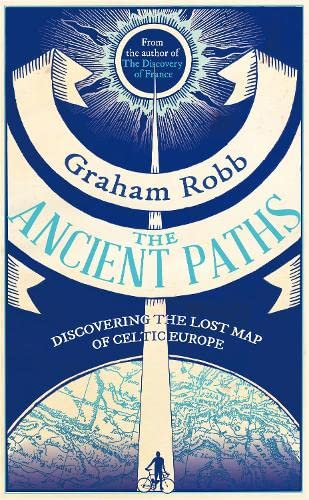 The Ancient Paths Discovering the Lost Map of Celtic Europe: Robb, Graham