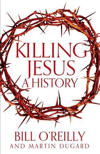 Killing Jesus: A History (Hardback): Bill O'Reilly, Martin Dugard