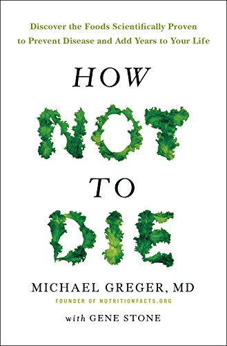9781447282464: How Not To Die: Discover the foods scientifically proven to prevent and reverse disease
