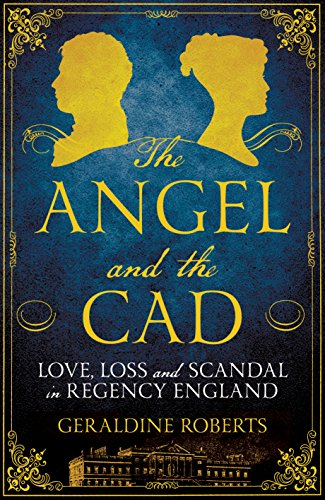 The Angel and the Cad: Love, Loss and Scandal in Regency England: Roberts, Geraldine