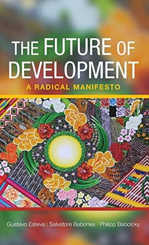 The Future of Development: A Radical Manifesto (Hardback): Gustavo Esteva, Salvatore J. Babones, ...