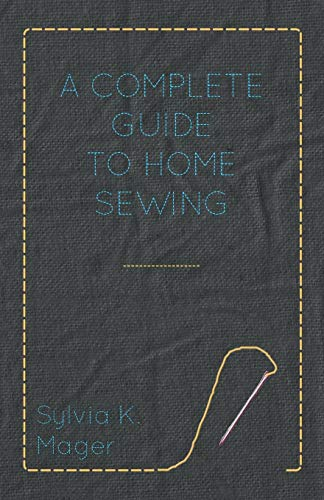 A Complete Guide to Home Sewing: Mager, Sylvia K.
