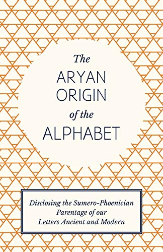 The Aryan Origin of the Alphabet - Disclosing the Sumero-Phoenician Parentage of Our Letters ...
