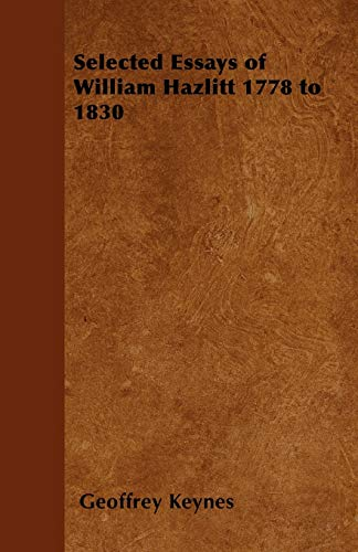 Selected Essays of William Hazlitt 1778 to 1830: Geoffrey Keynes