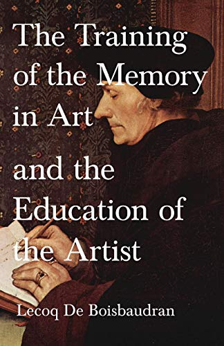 The Training of the Memory in Art and the Education of the Artist: Lecoq De Boisbaudran