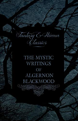 9781447407560: The Mystic Writings of Algernon Blackwood - 14 Short Stories from the Pen of England's Most Prolific Writer of Ghost Stories (Fantasy and Horror Class