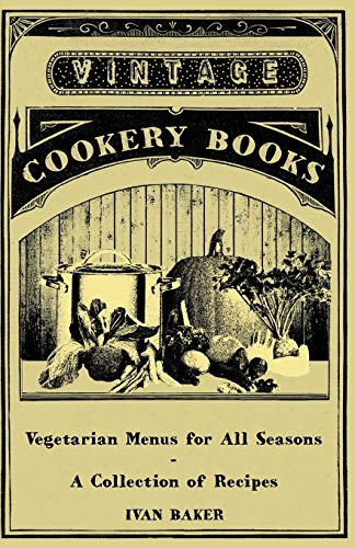 Vegetarian Menus for All Seasons - A Collection of Recipes: Ivan Baker